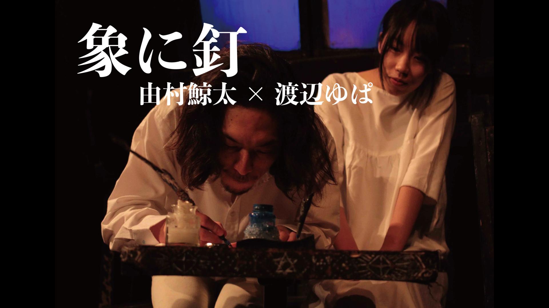 「象に釘」由村鯨太×渡辺ゆぱ ver.